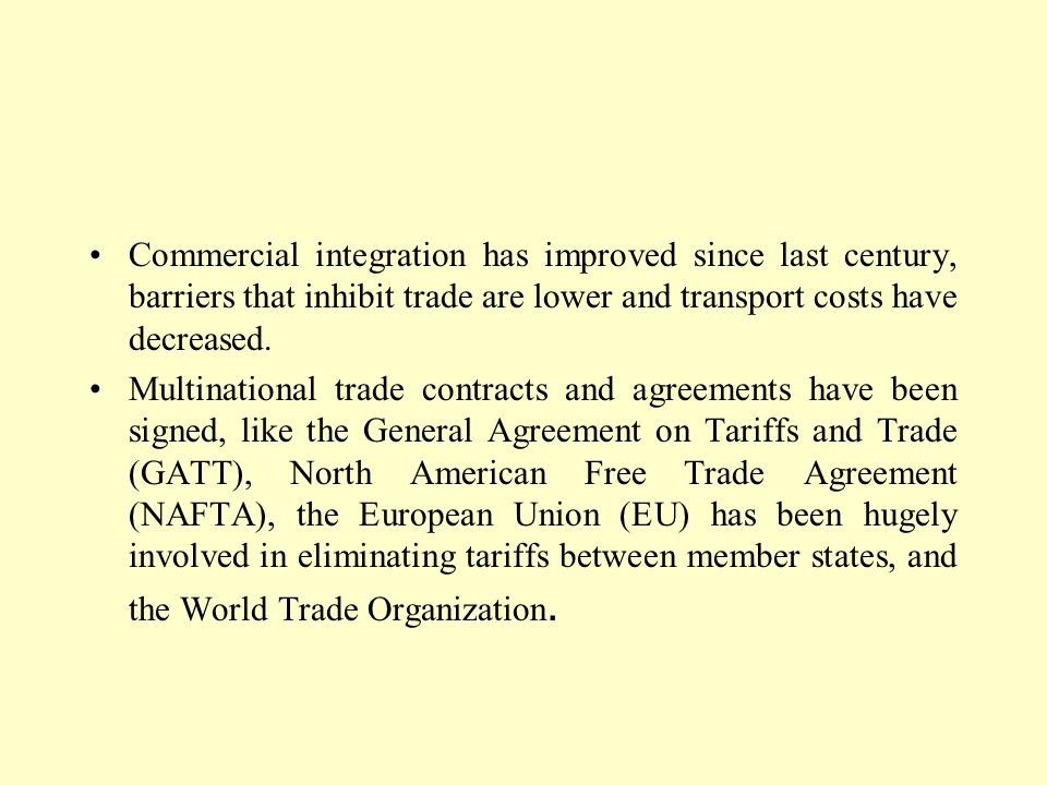 Commercial integration has improved since last century, barriers that inhibit trade are lower and transport costs have decreased. Multinational trade