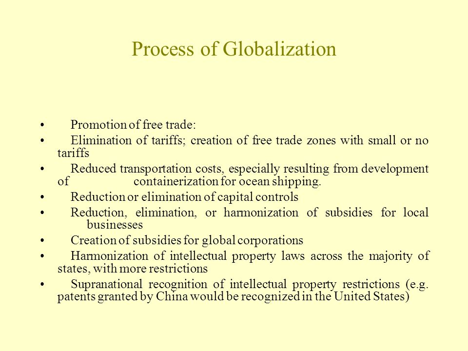 Process of Globalization Promotion of free trade: Elimination of tariffs; creation of free trade zones with small or no tariffs Reduced transportation