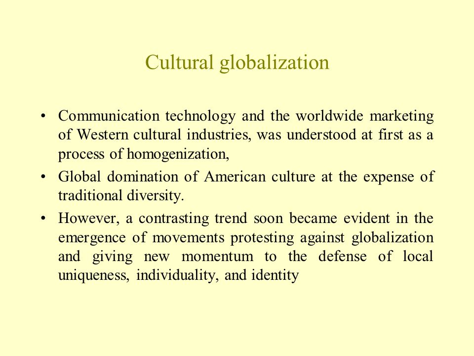 Cultural globalization Communication technology and the worldwide marketing of Western cultural industries, was understood at first as a process of ho