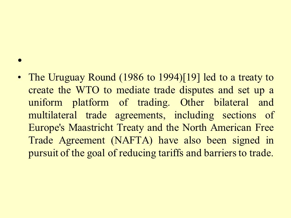 The Uruguay Round (1986 to 1994)[19] led to a treaty to create the WTO to mediate trade disputes and set up a uniform platform of trading. Other bilat