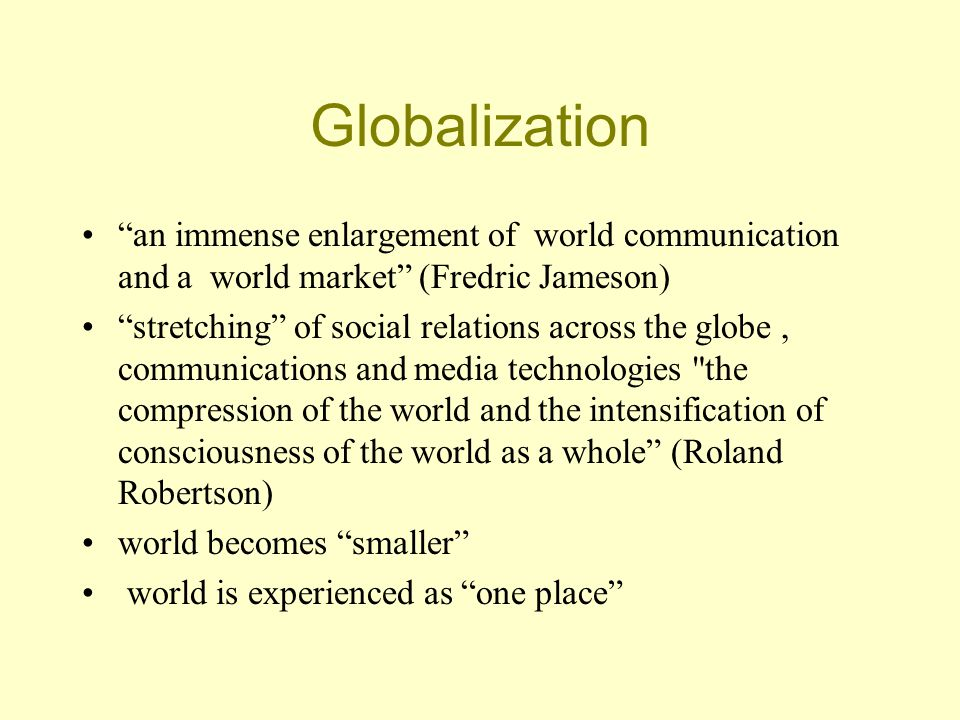 Globalization an immense enlargement of world communication and a world market (Fredric Jameson) stretching of social relations across the globe, communications and media technologies the compression of the world and the intensification of consciousness of the world as a whole (Roland Robertson) world becomes smaller world is experienced as one place