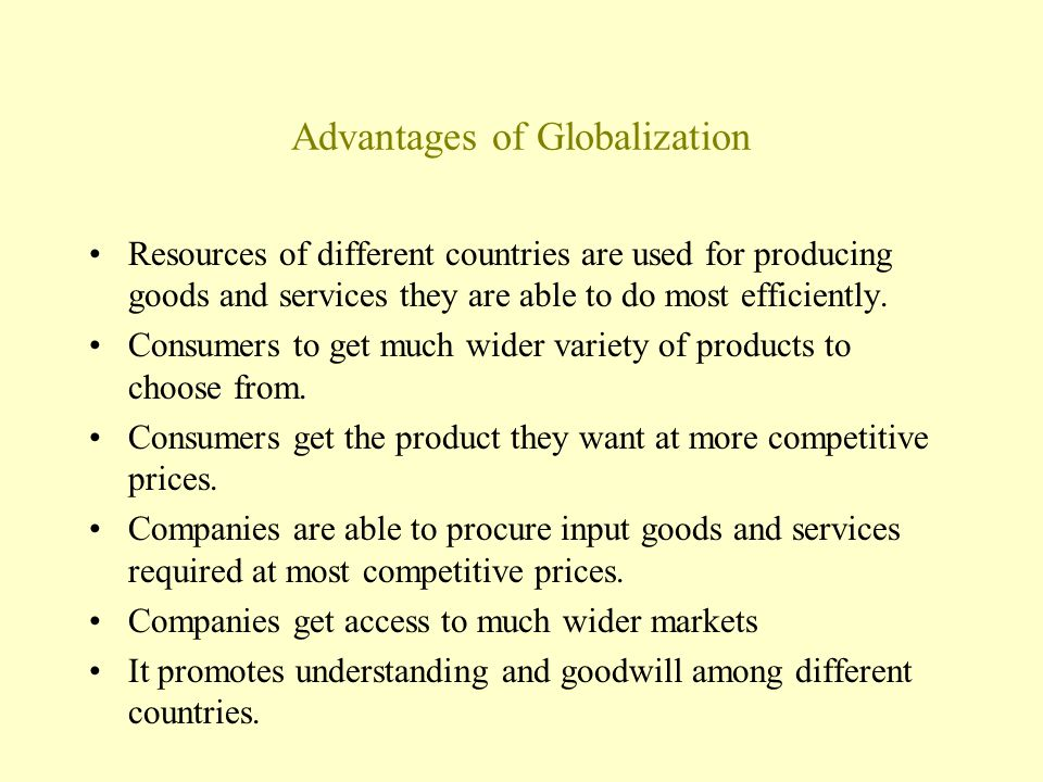 Advantages of Globalization Resources of different countries are used for producing goods and services they are able to do most efficiently. Consumers