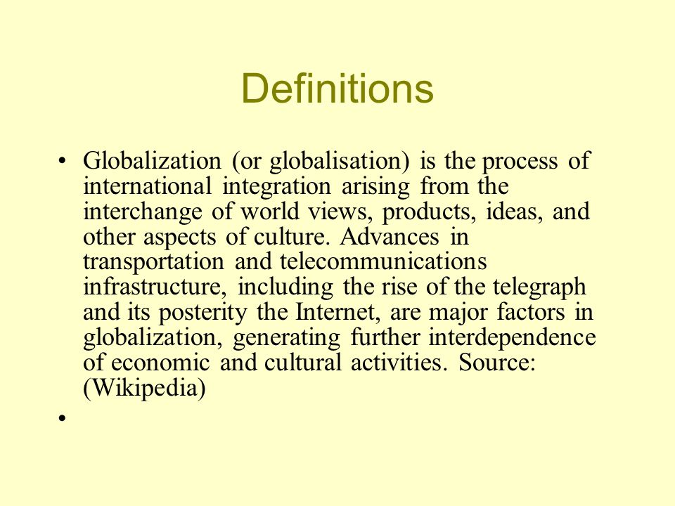 Definitions Globalization (or globalisation) is the process of international integration arising from the interchange of world views, products, ideas, and other aspects of culture.