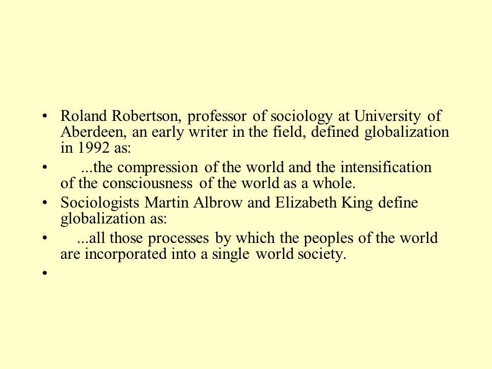 Roland Robertson, professor of sociology at University of Aberdeen, an early writer in the field, defined globalization in 1992 as:...the compression of the world and the intensification of the consciousness of the world as a whole.