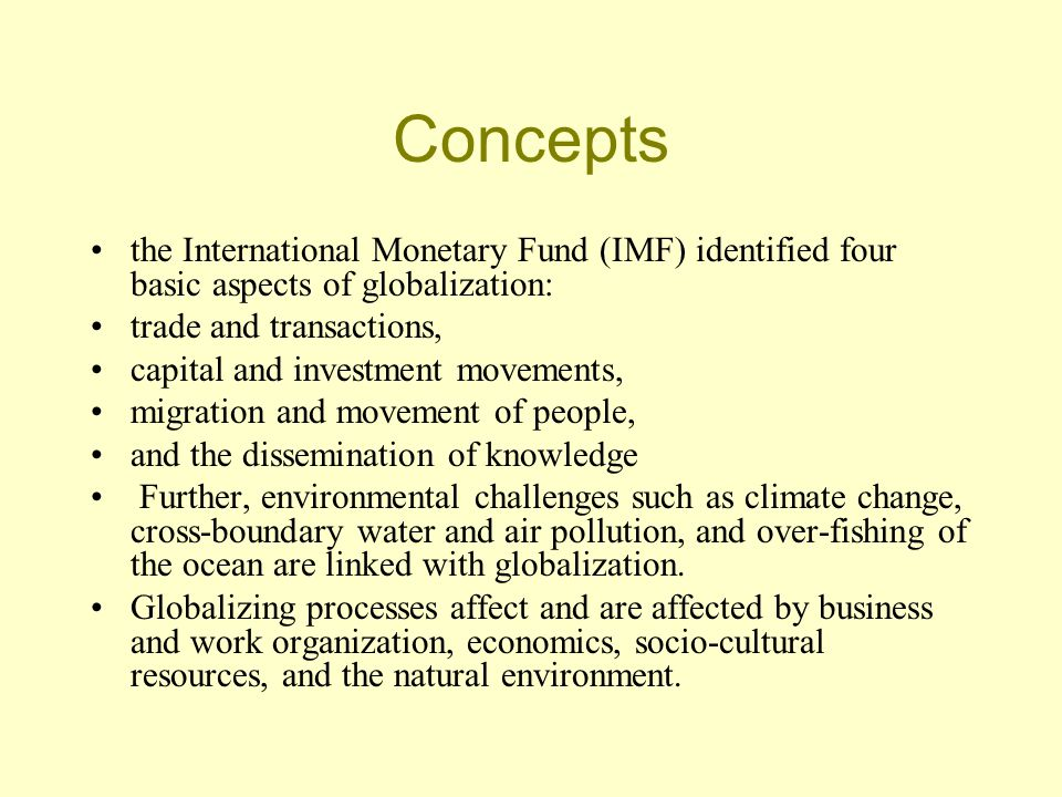 Concepts the International Monetary Fund (IMF) identified four basic aspects of globalization: trade and transactions, capital and investment movements, migration and movement of people, and the dissemination of knowledge Further, environmental challenges such as climate change, cross-boundary water and air pollution, and over-fishing of the ocean are linked with globalization.