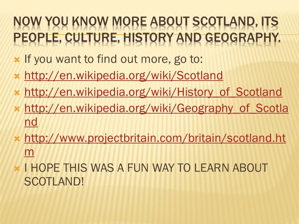  If you want to find out more, go to:  http://en.wikipedia.org/wiki/Scotland http://en.wikipedia.org/wiki/Scotland  http://en.wikipedia.org/wiki/Hi