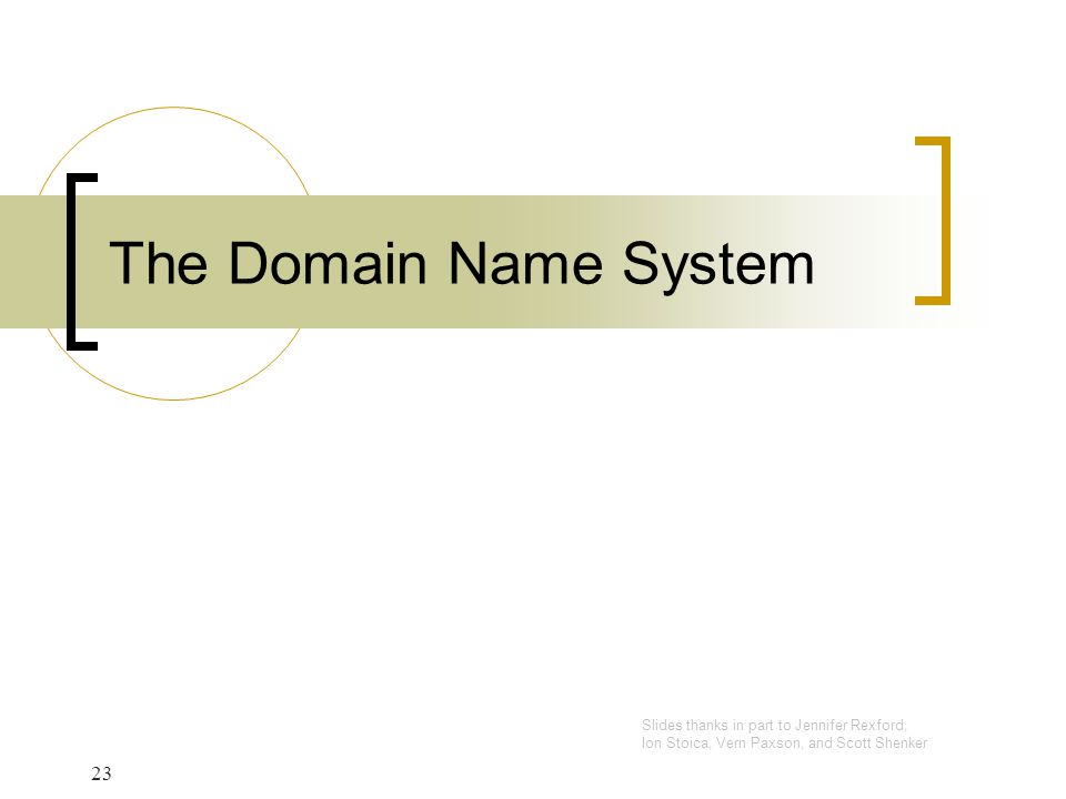 23 The Domain Name System Slides thanks in part to Jennifer Rexford, Ion Stoica, Vern Paxson, and Scott Shenker