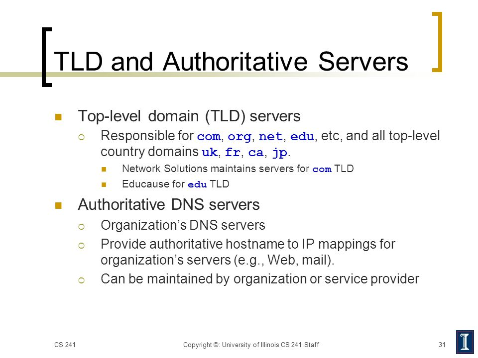 TLD and Authoritative Servers Top-level domain (TLD) servers  Responsible for com, org, net, edu, etc, and all top-level country domains uk, fr, ca,