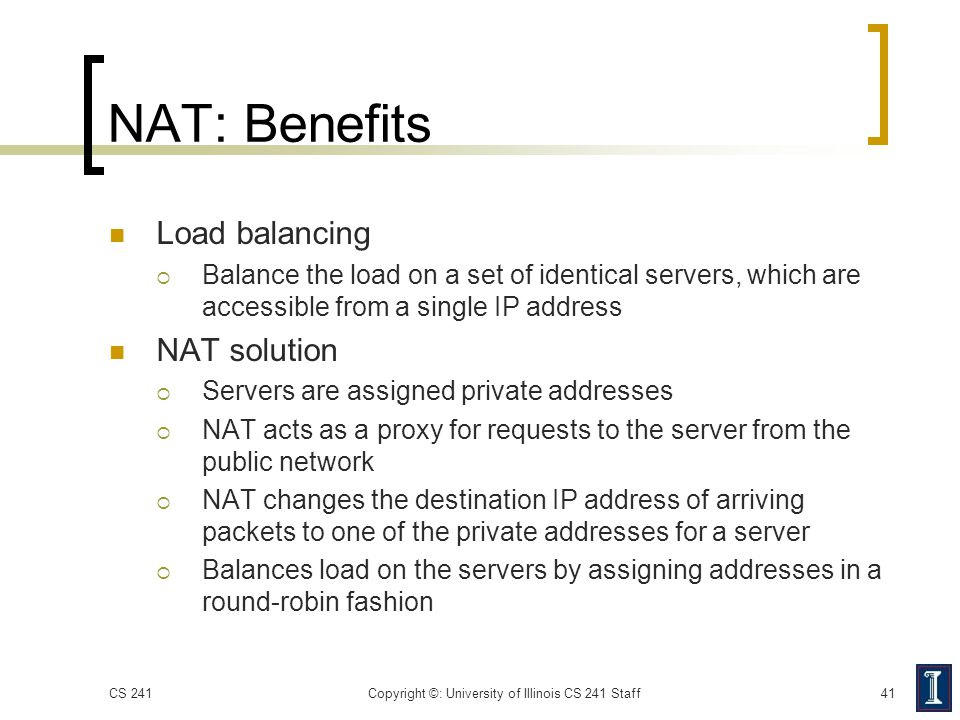 NAT: Benefits Load balancing  Balance the load on a set of identical servers, which are accessible from a single IP address NAT solution  Servers ar