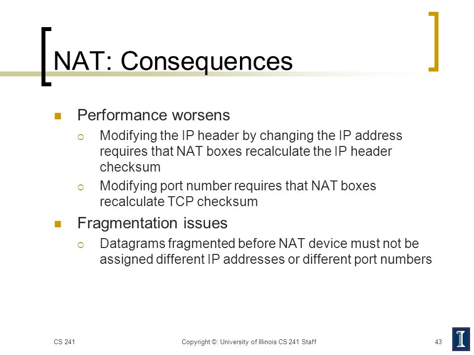 NAT: Consequences Performance worsens  Modifying the IP header by changing the IP address requires that NAT boxes recalculate the IP header checksum