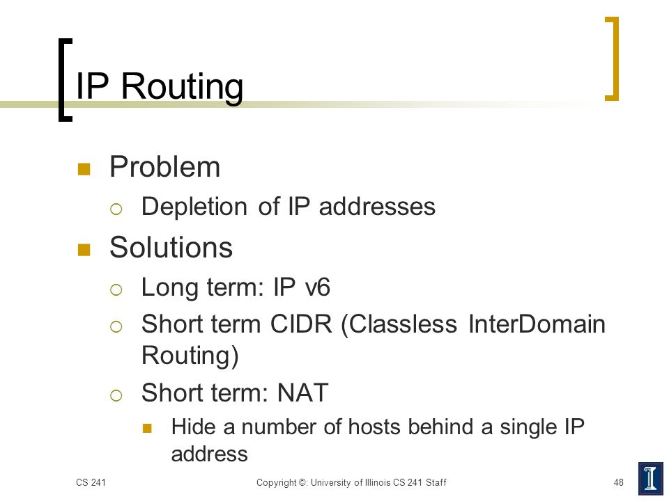 IP Routing Problem  Depletion of IP addresses Solutions  Long term: IP v6  Short term CIDR (Classless InterDomain Routing)  Short term: NAT Hide a