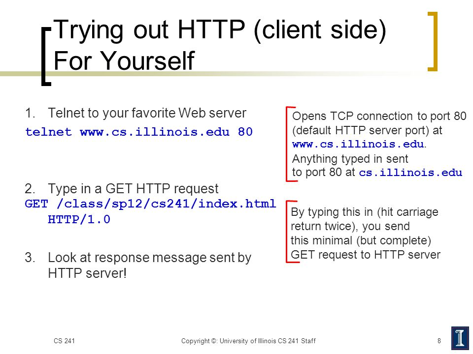 Trying out HTTP (client side) For Yourself 1. Telnet to your favorite Web server telnet www.cs.illinois.edu 80 2. Type in a GET HTTP request GET /clas