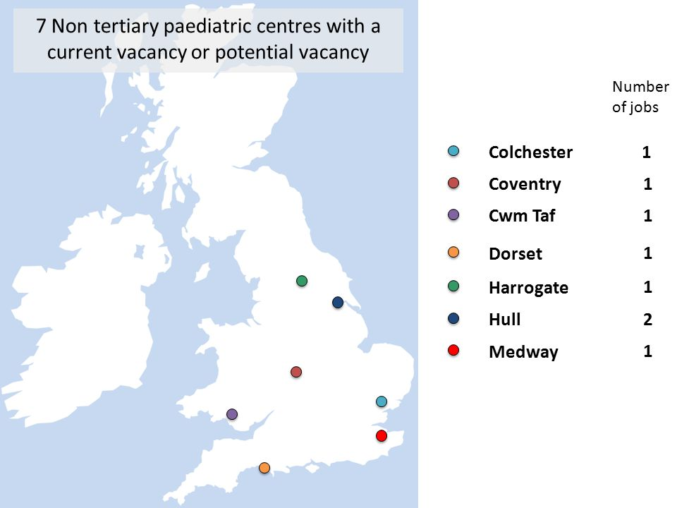 Colchester 1 Coventry 1 Cwm Taf1 Dorset 1 Harrogate 1 Hull 2 Medway 1 7 Non tertiary paediatric centres with a current vacancy or potential vacancy Number of jobs