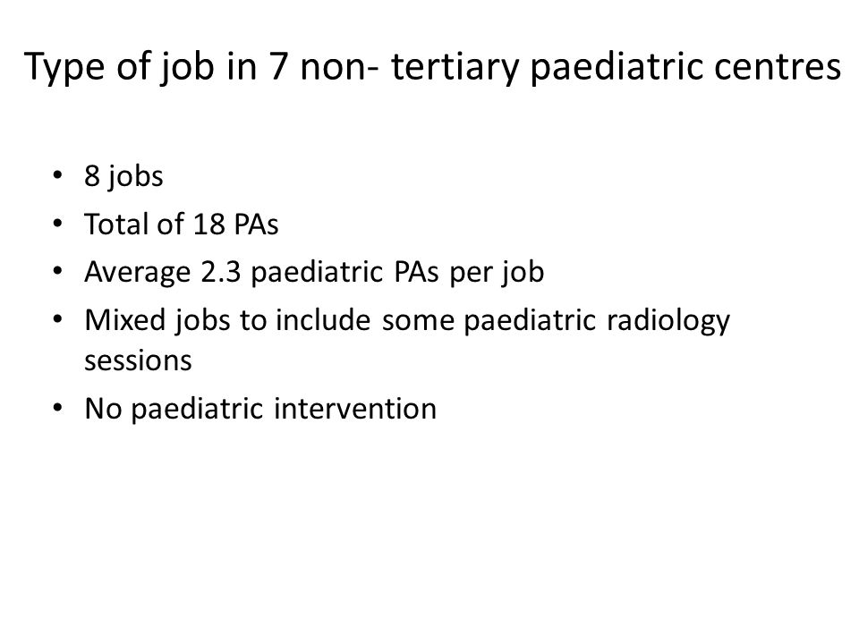 8 jobs Total of 18 PAs Average 2.3 paediatric PAs per job Mixed jobs to include some paediatric radiology sessions No paediatric intervention Type of job in 7 non- tertiary paediatric centres