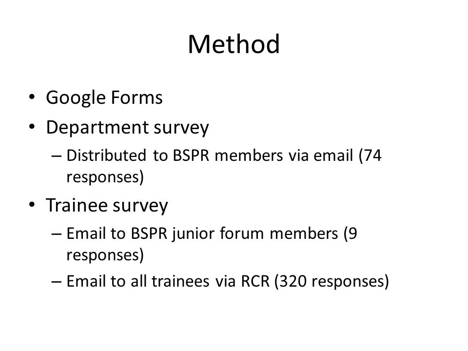 Method Google Forms Department survey – Distributed to BSPR members via email (74 responses) Trainee survey – Email to BSPR junior forum members (9 responses) – Email to all trainees via RCR (320 responses)