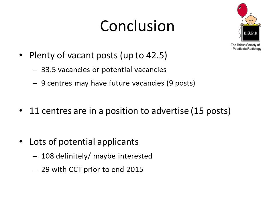 Conclusion Plenty of vacant posts (up to 42.5) – 33.5 vacancies or potential vacancies – 9 centres may have future vacancies (9 posts) 11 centres are in a position to advertise (15 posts) Lots of potential applicants – 108 definitely/ maybe interested – 29 with CCT prior to end 2015