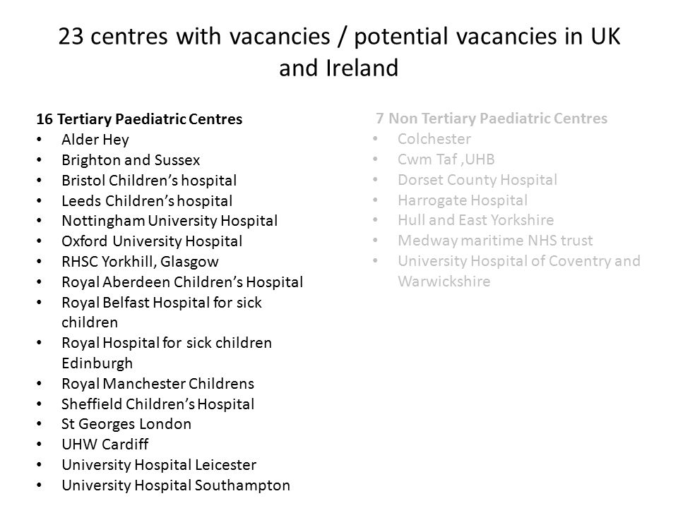 16 Tertiary Paediatric Centres Alder Hey Brighton and Sussex Bristol Children's hospital Leeds Children's hospital Nottingham University Hospital Oxford University Hospital RHSC Yorkhill, Glasgow Royal Aberdeen Children's Hospital Royal Belfast Hospital for sick children Royal Hospital for sick children Edinburgh Royal Manchester Childrens Sheffield Children's Hospital St Georges London UHW Cardiff University Hospital Leicester University Hospital Southampton 7 Non Tertiary Paediatric Centres Colchester Cwm Taf,UHB Dorset County Hospital Harrogate Hospital Hull and East Yorkshire Medway maritime NHS trust University Hospital of Coventry and Warwickshire 23 centres with vacancies / potential vacancies in UK and Ireland