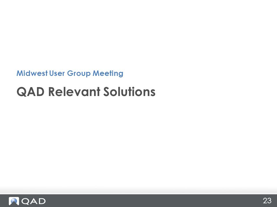 QAD Relevant Solutions Midwest User Group Meeting 23
