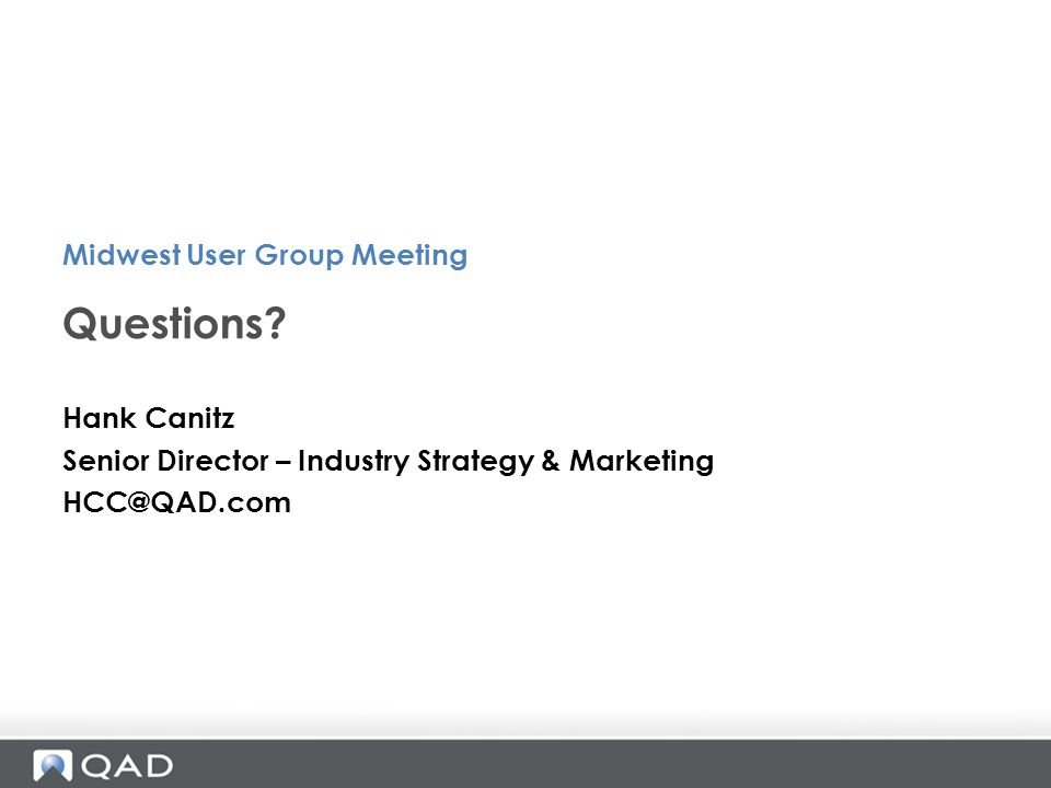 Hank Canitz Senior Director – Industry Strategy & Marketing HCC@QAD.com Questions? Midwest User Group Meeting