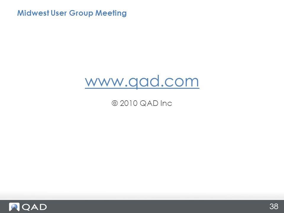 www.qad.com © 2010 QAD Inc Midwest User Group Meeting 38