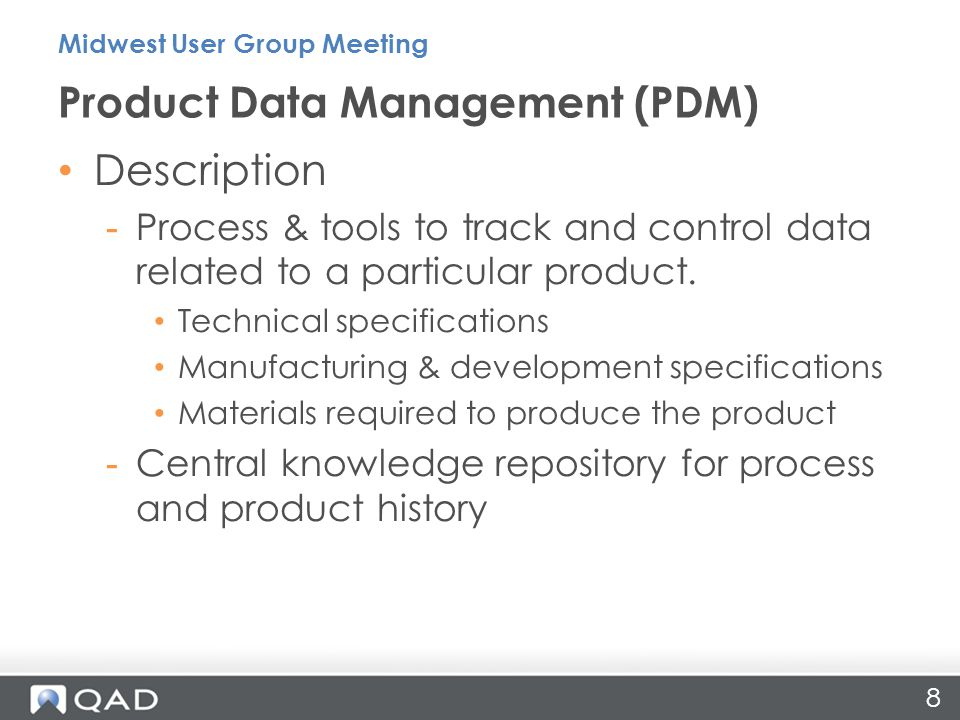 Challenges Addressed -Manage & track the creation, change & archive of all product information -Track costs associated with the creation and launch of a product -Ensures regulatory compliance Value Proposition -Accelerate return on investment -Spend less time organizing & tracking design data -Improve productivity through reuse of product design data -Lower obsolescence cost -Enhance collaboration Product Data Management (PDM) Midwest User Group Meeting 9