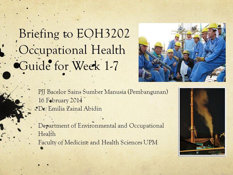 Briefing to EOH3202 Occupational Health Guide for Week 1-7 PJJ Bacelor Sains Sumber Manusia (Pembangunan) 16 February 2014 Dr.