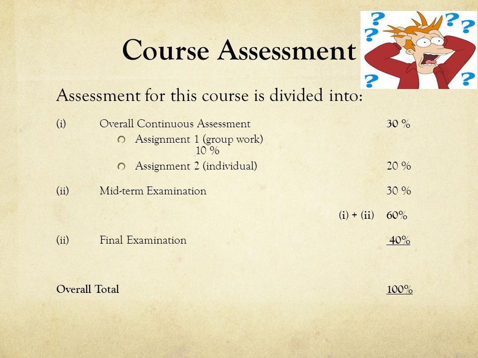 Course Assessment Assessment for this course is divided into: (i)Overall Continuous Assessment 30 % Assignment 1 (group work) 10 % Assignment 2 (individual) 20 % (ii)Mid-term Examination 30 % (i) + (ii)60% (ii)Final Examination 40% Overall Total 100%