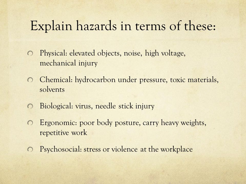 Explain hazards in terms of these: Physical: elevated objects, noise, high voltage, mechanical injury Chemical: hydrocarbon under pressure, toxic materials, solvents Biological: virus, needle stick injury Ergonomic: poor body posture, carry heavy weights, repetitive work Psychosocial: stress or violence at the workplace