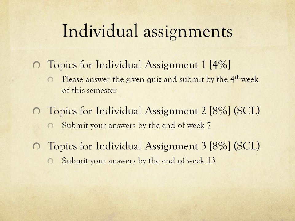 Individual assignments Topics for Individual Assignment 1 [4%] Please answer the given quiz and submit by the 4 th week of this semester Topics for Individual Assignment 2 [8%] (SCL) Submit your answers by the end of week 7 Topics for Individual Assignment 3 [8%] (SCL) Submit your answers by the end of week 13