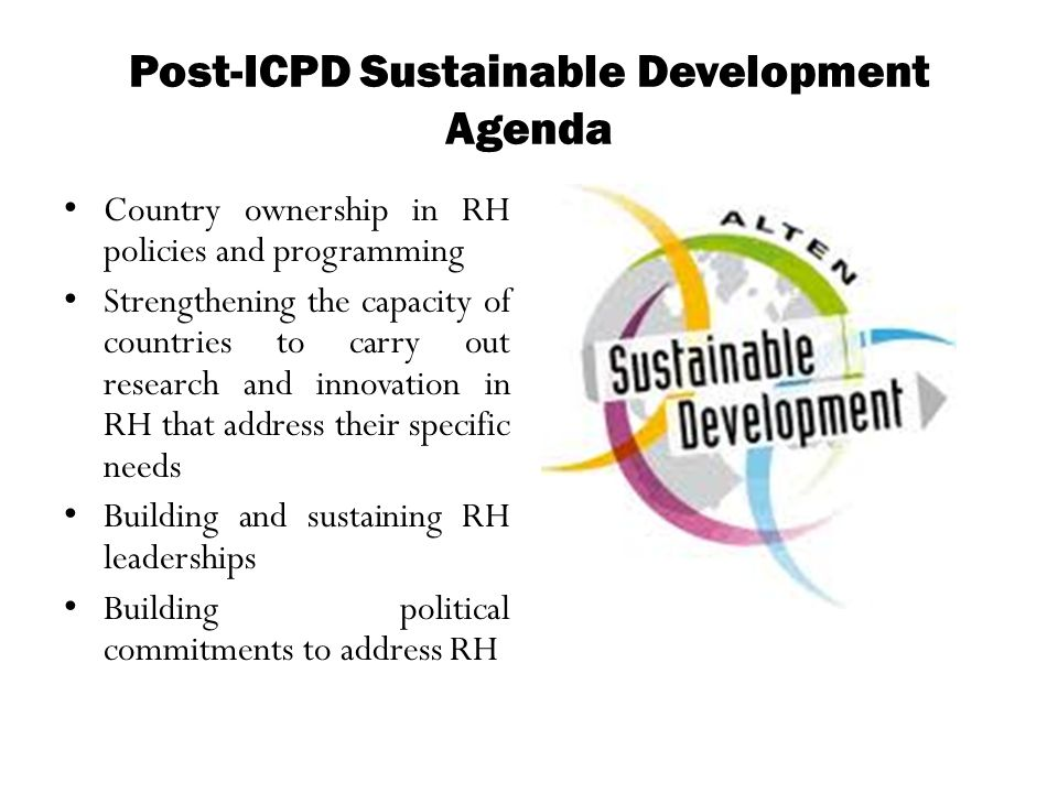 Post-ICPD Sustainable Development Agenda Country ownership in RH policies and programming Strengthening the capacity of countries to carry out researc