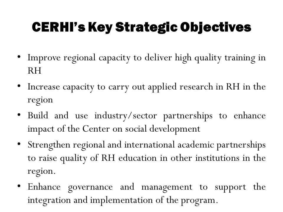 CERHI's Key Strategic Objectives Improve regional capacity to deliver high quality training in RH Increase capacity to carry out applied research in R
