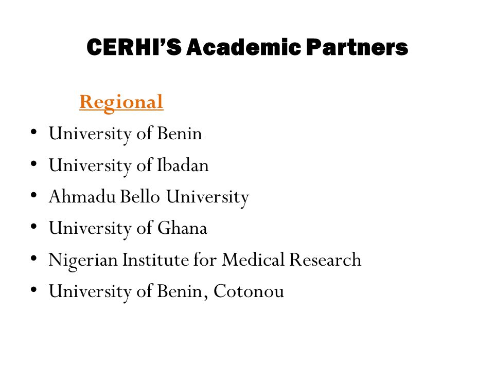 CERHI'S Academic Partners Regional University of Benin University of Ibadan Ahmadu Bello University University of Ghana Nigerian Institute for Medical