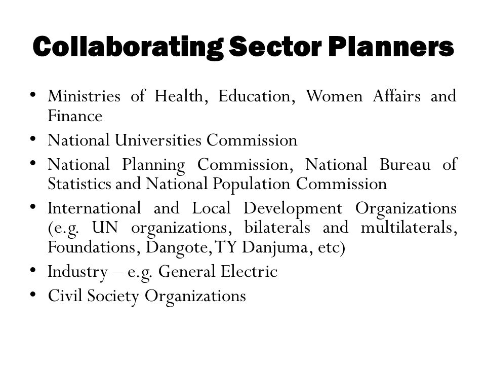 Collaborating Sector Planners Ministries of Health, Education, Women Affairs and Finance National Universities Commission National Planning Commission