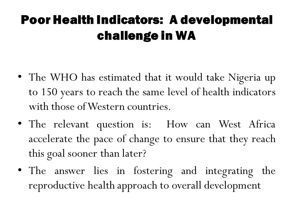 Poor Health Indicators: A developmental challenge in WA The WHO has estimated that it would take Nigeria up to 150 years to reach the same level of he