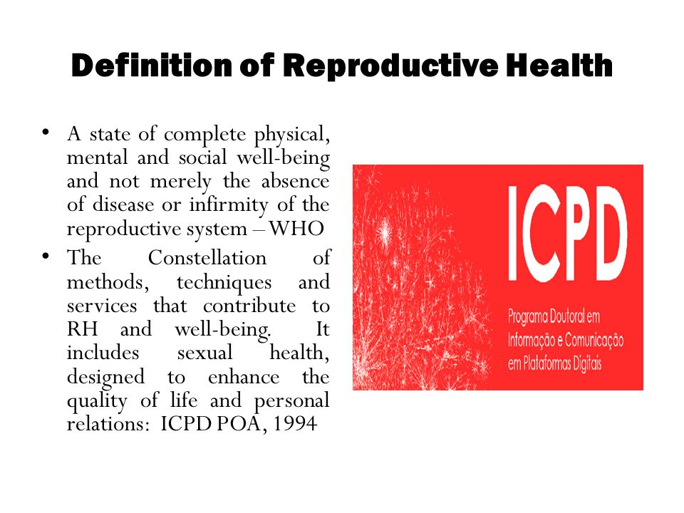 Definition of Reproductive Health A state of complete physical, mental and social well-being and not merely the absence of disease or infirmity of the