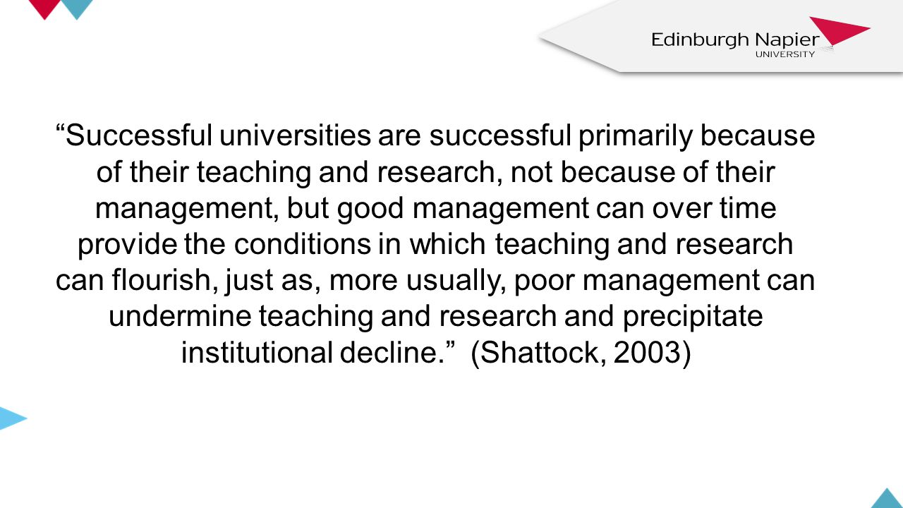 Successful universities are successful primarily because of their teaching and research, not because of their management, but good management can over time provide the conditions in which teaching and research can flourish, just as, more usually, poor management can undermine teaching and research and precipitate institutional decline. (Shattock, 2003) z z