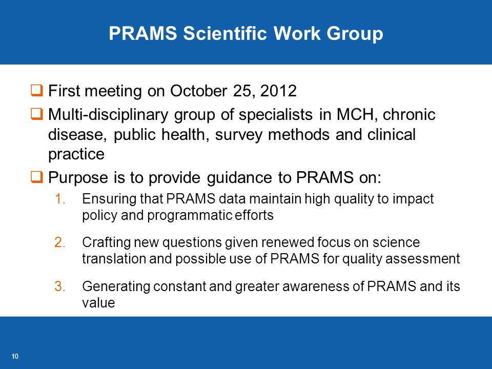 10 PRAMS Scientific Work Group  First meeting on October 25, 2012  Multi-disciplinary group of specialists in MCH, chronic disease, public health, survey methods and clinical practice  Purpose is to provide guidance to PRAMS on: 1.Ensuring that PRAMS data maintain high quality to impact policy and programmatic efforts 2.Crafting new questions given renewed focus on science translation and possible use of PRAMS for quality assessment 3.Generating constant and greater awareness of PRAMS and its value
