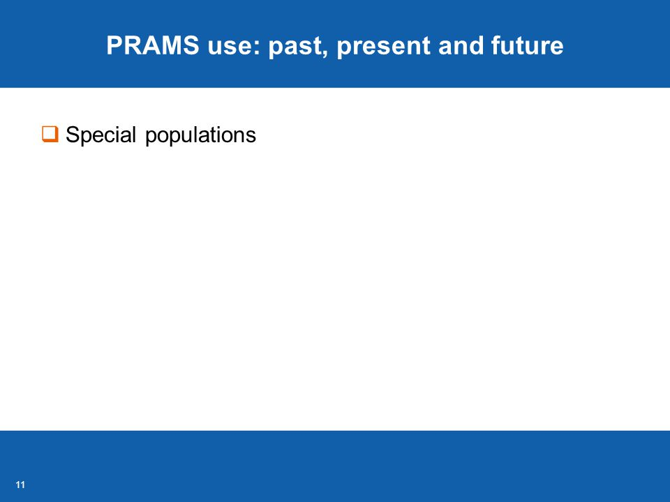 11 PRAMS use: past, present and future  Special populations