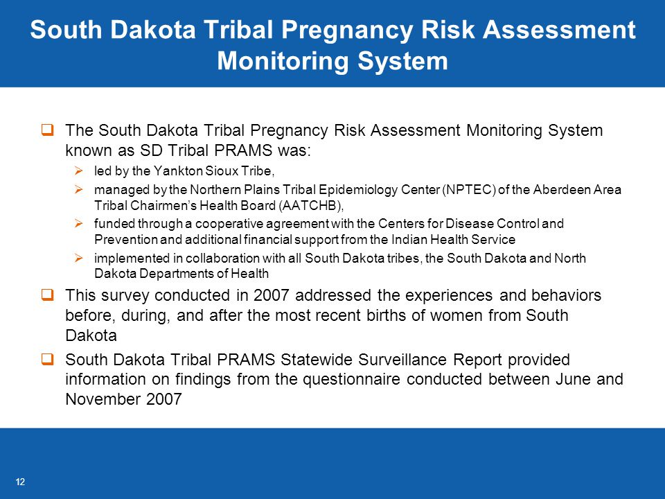 12 South Dakota Tribal Pregnancy Risk Assessment Monitoring System  The South Dakota Tribal Pregnancy Risk Assessment Monitoring System known as SD Tribal PRAMS was:  led by the Yankton Sioux Tribe,  managed by the Northern Plains Tribal Epidemiology Center (NPTEC) of the Aberdeen Area Tribal Chairmen's Health Board (AATCHB),  funded through a cooperative agreement with the Centers for Disease Control and Prevention and additional financial support from the Indian Health Service  implemented in collaboration with all South Dakota tribes, the South Dakota and North Dakota Departments of Health  This survey conducted in 2007 addressed the experiences and behaviors before, during, and after the most recent births of women from South Dakota  South Dakota Tribal PRAMS Statewide Surveillance Report provided information on findings from the questionnaire conducted between June and November 2007