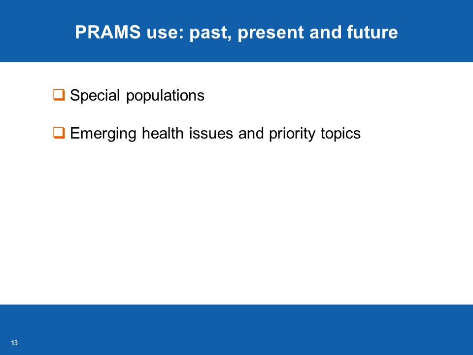 13 PRAMS use: past, present and future  Special populations  Emerging health issues and priority topics