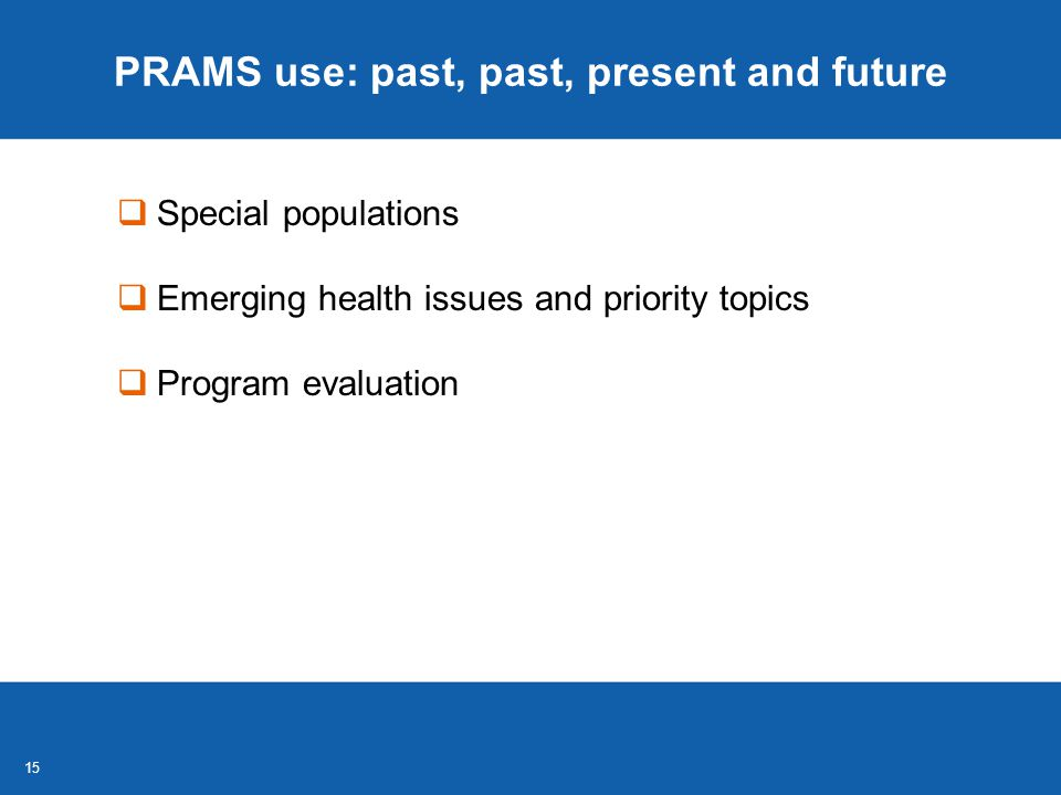 15 PRAMS use: past, past, present and future  Special populations  Emerging health issues and priority topics  Program evaluation
