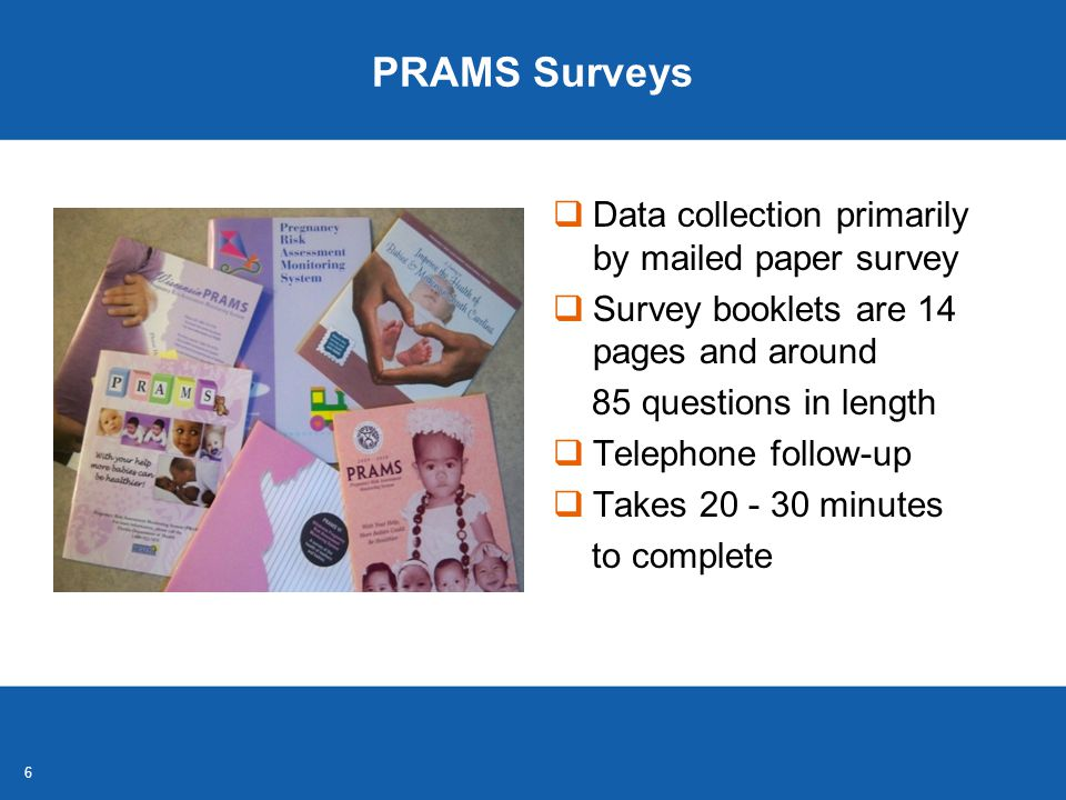 6 PRAMS Surveys  Data collection primarily by mailed paper survey  Survey booklets are 14 pages and around 85 questions in length  Telephone follow-up  Takes 20 - 30 minutes to complete