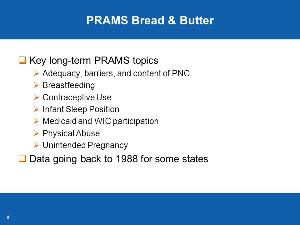 88 PRAMS Bread & Butter  Key long-term PRAMS topics  Adequacy, barriers, and content of PNC  Breastfeeding  Contraceptive Use  Infant Sleep Position  Medicaid and WIC participation  Physical Abuse  Unintended Pregnancy  Data going back to 1988 for some states