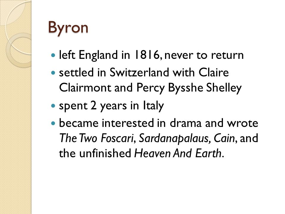Byron left England in 1816, never to return settled in Switzerland with Claire Clairmont and Percy Bysshe Shelley spent 2 years in Italy became interested in drama and wrote The Two Foscari, Sardanapalaus, Cain, and the unfinished Heaven And Earth.