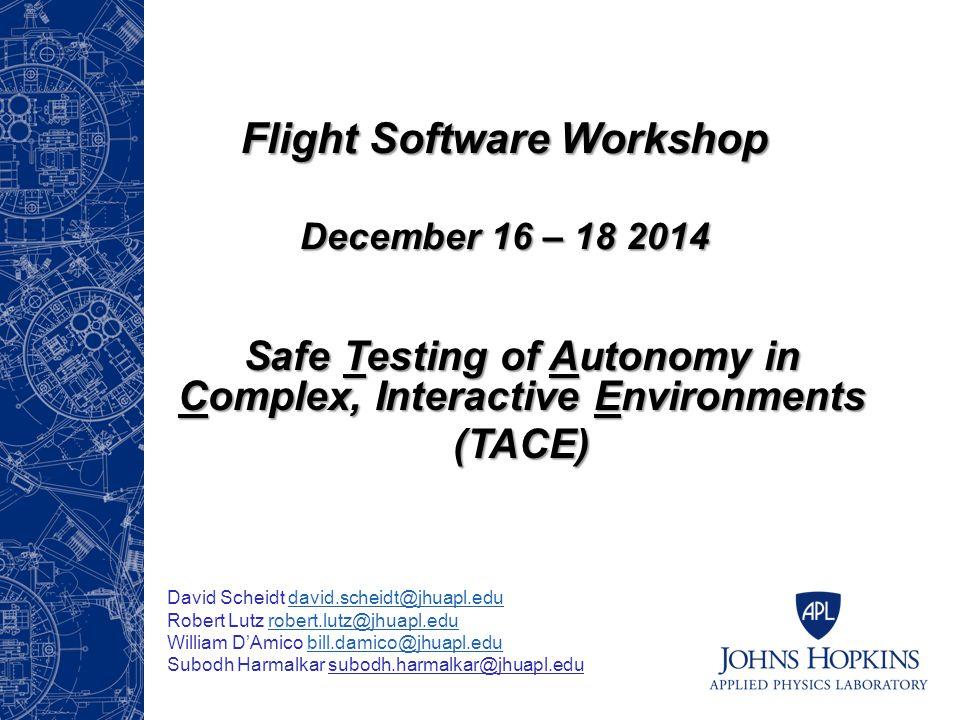 Safe Testing of Autonomy in Complex, Interactive Environments (TACE) Flight Software Workshop December 16 – 18 2014 David Scheidt david.scheidt@jhuapl