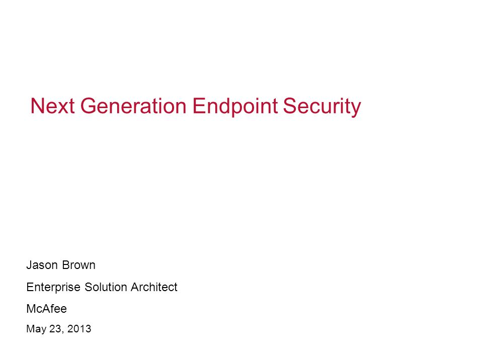 Next Generation Endpoint Security Jason Brown Enterprise Solution Architect McAfee May 23, 2013