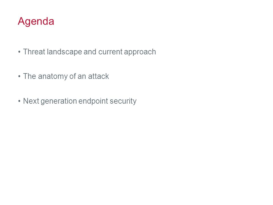 Agenda Threat landscape and current approach The anatomy of an attack Next generation endpoint security