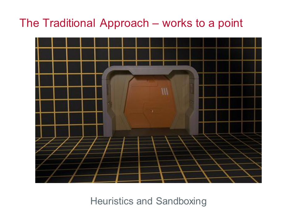 The Traditional Approach – works to a point Heuristics and Sandboxing