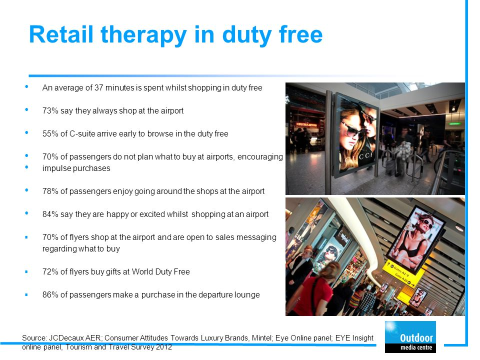 Retail therapy in duty free An average of 37 minutes is spent whilst shopping in duty free 73% say they always shop at the airport 55% of C-suite arrive early to browse in the duty free 70% of passengers do not plan what to buy at airports, encouraging impulse purchases 78% of passengers enjoy going around the shops at the airport 84% say they are happy or excited whilst shopping at an airport  70% of flyers shop at the airport and are open to sales messaging regarding what to buy  72% of flyers buy gifts at World Duty Free  86% of passengers make a purchase in the departure lounge Source: JCDecaux AER; Consumer Attitudes Towards Luxury Brands, Mintel; Eye Online panel; EYE Insight online panel, Tourism and Travel Survey 2012
