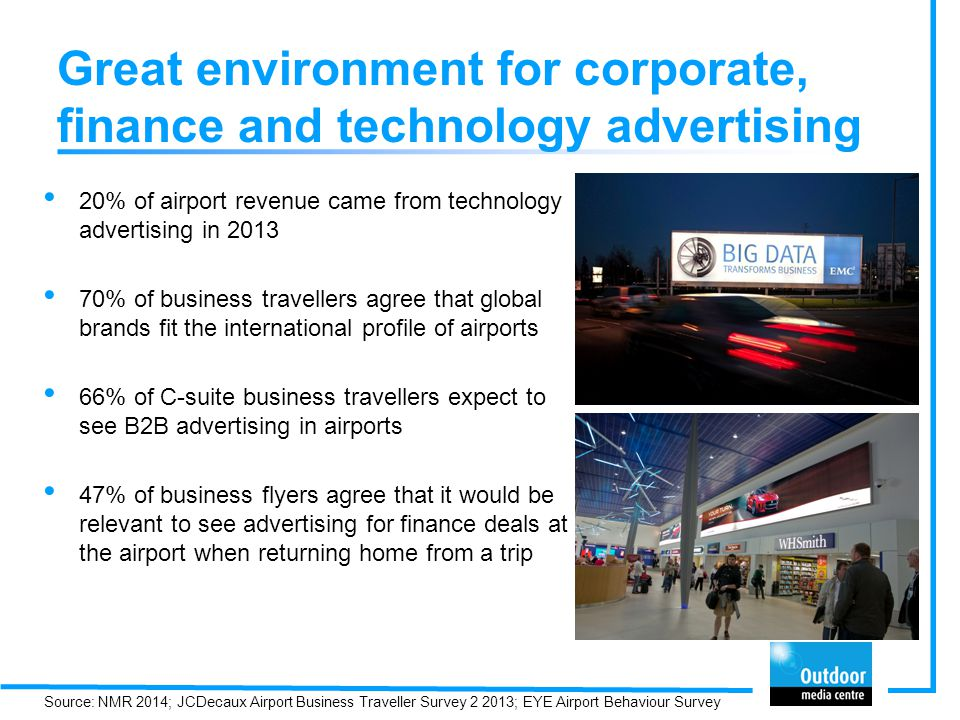 Great environment for corporate, finance and technology advertising 20% of airport revenue came from technology advertising in 2013 70% of business travellers agree that global brands fit the international profile of airports 66% of C-suite business travellers expect to see B2B advertising in airports 47% of business flyers agree that it would be relevant to see advertising for finance deals at the airport when returning home from a trip Source: NMR 2014; JCDecaux Airport Business Traveller Survey 2 2013; EYE Airport Behaviour Survey